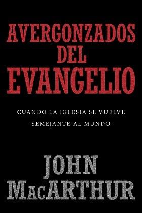 Avergonzados del evangelio: Cuando la iglesia se vuelve semejante al mundo