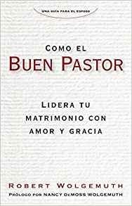 Como el buen pastor: Lidera tu matrimonio con amor y gracia