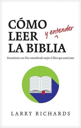 Cómo leer (y entender) la Biblia - Encuéntrese con Dios entendiendo mejor el libro que usted ama
