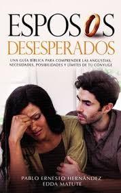 Esposos desesperados: Una guía bíblica para comprender las angustias, necesidades, posibilidades y límites de tu cónyuge