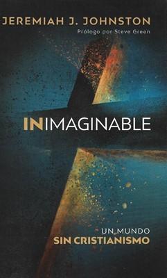 Inimaginable: Un mundo sin cristianismo. Prólogo por Steve Green