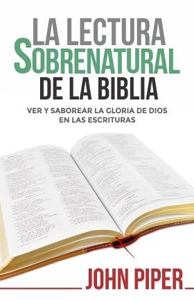 La lectura sobrenatural de la Biblia: Ver y saborear la gloria de Dios en las Escrituras