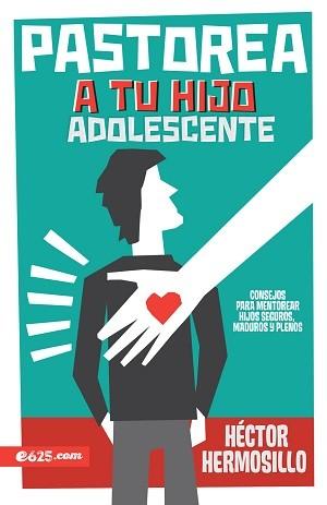 Pastorea a tu hijo adolescente: Consejos para mentorear hijos seguros, maduros y plenos