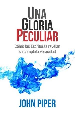 Una gloria peculiar: Cómo las Escrituras revelan su completa veracidad